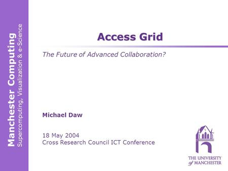 Manchester Computing Supercomputing, Visualization & e-Science Michael Daw 18 May 2004 Cross Research Council ICT Conference Access Grid The Future of.