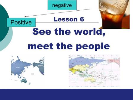Lesson 6 See the world, meet the people Positive negative.