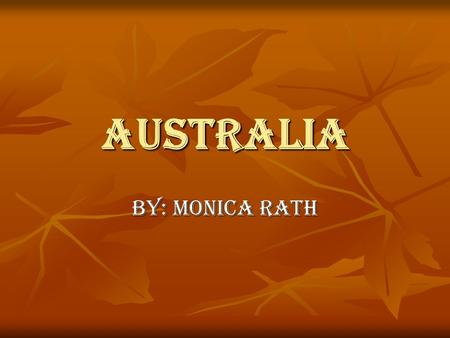 Australia By: Monica Rath. Australia is the smallest of the seven continents.