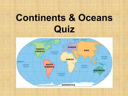 Continents & Oceans Quiz. #1 Name 5 of the 7 continents: