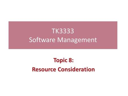 TK3333 Software Management Topic 8: Resource Consideration.