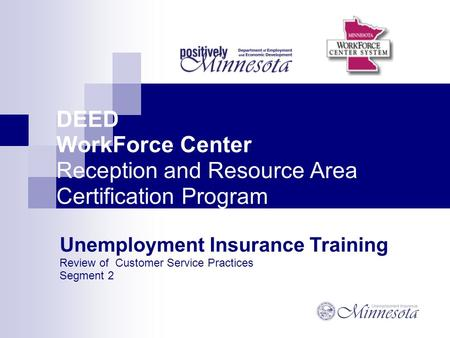 DEED WorkForce Center Reception and Resource Area Certification Program Unemployment Insurance Training Review of Customer Service Practices Segment 2.