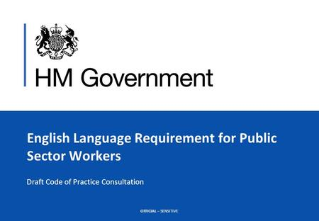 OFFICIAL – SENSITIVE English Language Requirement for Public Sector Workers Draft Code of Practice Consultation.