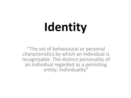 "Identity ""The set of behavioural or personal characteristics by which an individual is recognizable. The distinct personality of an individual regarded."