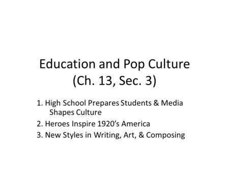 Education and Pop Culture (Ch. 13, Sec. 3) 1. High School Prepares Students & Media Shapes Culture 2. Heroes Inspire 1920's America 3. New Styles in Writing,