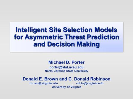 Intelligent Site Selection Models for Asymmetric Threat Prediction and Decision Making Michael D. Porter North Carolina State University.