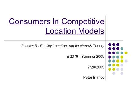 Consumers In Competitive Location Models Chapter 5 - Facility Location: Applications & Theory IE 2079 - Summer 2009 7/20/2009 Peter Bianco.