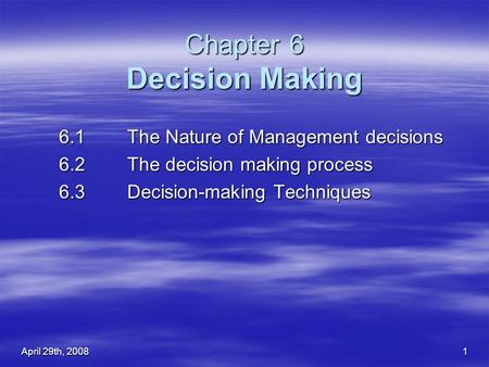 April 29th, 2008 1 Chapter 6 Decision Making 6.1 The Nature of Management decisions 6.1 The Nature of Management decisions 6.2The decision making process.