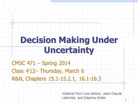 Decision Making Under Uncertainty CMSC 471 – Spring 2014 Class #12– Thursday, March 6 R&N, Chapters 15.1-15.2.1, 16.1-16.3 material from Lise Getoor, Jean-Claude.
