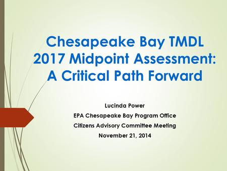 Chesapeake Bay TMDL 2017 Midpoint Assessment: A Critical Path Forward Lucinda Power EPA Chesapeake Bay Program Office Citizens Advisory Committee Meeting.