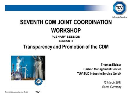 TÜV SÜD Industrie Service GmbH SEVENTH CDM JOINT COORDINATION WORKSHOP PLENARY SESSION SESSION III Transparency and Promotion of the CDM Thomas Kleiser.