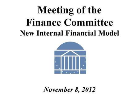Meeting of the Finance Committee New Internal Financial Model November 8, 2012.