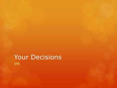 Your Decisions IPR. Your Values  Values – the principals, concepts (ideas), and beliefs that are most important to you.  May include:  Love  Knowledge.