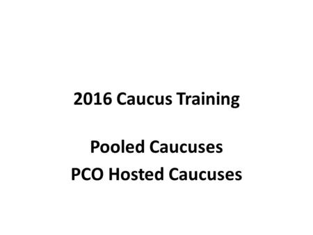 2016 Caucus Training Pooled Caucuses PCO Hosted Caucuses.