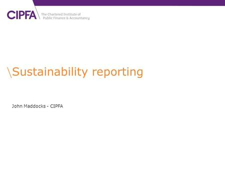 Sustainability reporting John Maddocks - CIPFA. cipfa.org.uk Sustainability accounting and reporting can … … 'enable the systematic identification and.