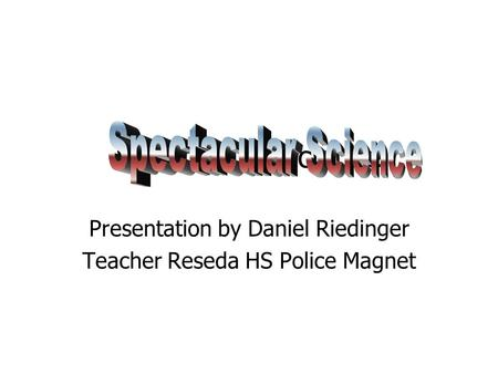 Spectacular Science Presentation by Daniel Riedinger Teacher Reseda HS Police Magnet.