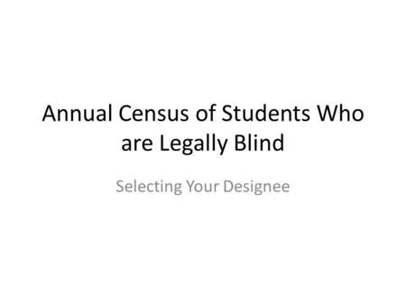 Annual Census of Students Who are Legally Blind Selecting Your Designee.