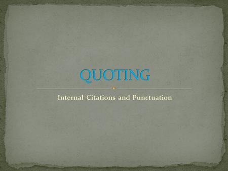 Internal Citations and Punctuation. A quote is any group of words that is coming from a source other than you. It does not have to be (and usually won't.