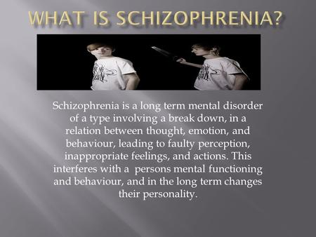 Schizophrenia is a long term mental disorder of a type involving a break down, in a relation between thought, emotion, and behaviour, leading to faulty.