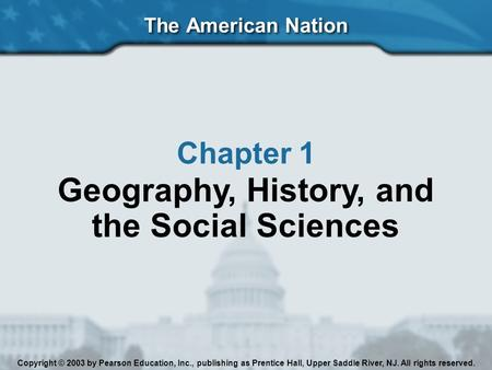 The American Nation Chapter 1 Geography, History, <strong>and</strong> the Social Sciences Copyright © 2003 by Pearson Education, Inc., publishing as Prentice Hall, Upper.