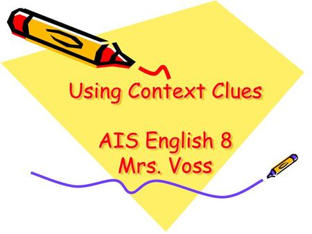 "Using Context Clues AIS English 8 Mrs. Voss. Can you tell me… What the word ""context"" means? What a ""context clue"" is?"