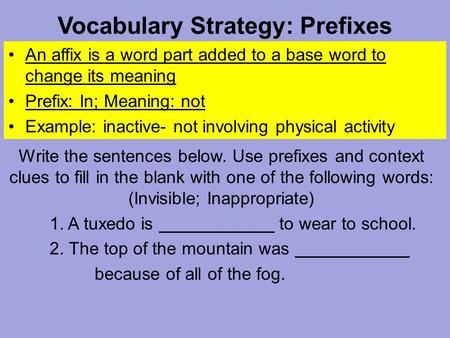 Vocabulary Strategy: Prefixes An affix is a word part added to a base word to change its meaning Prefix: In; Meaning: not Example: inactive- not involving.