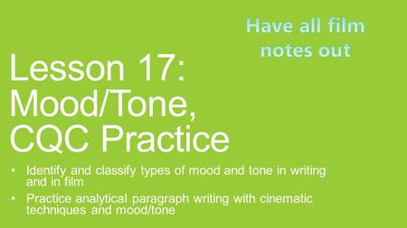 Lesson 17: Mood/Tone, CQC Practice Identify and classify types of mood and tone in writing and in film Practice analytical paragraph writing with cinematic.
