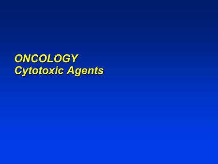ONCOLOGY Cytotoxic Agents. ONCOLOGY Cytotoxic agents Selective toxicity based on characteristics that distinguish malignant cells from normal cells Antineoplastic.