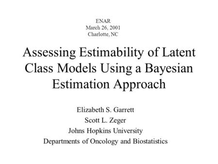 Assessing Estimability of Latent Class Models Using a Bayesian Estimation Approach Elizabeth S. Garrett Scott L. Zeger Johns Hopkins University Departments.