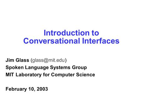 Introduction to Conversational Interfaces Jim Glass Spoken Language Systems Group MIT Laboratory for Computer Science February 10, 2003.
