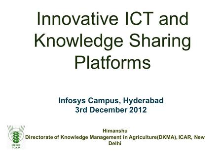 Innovative ICT and Knowledge Sharing Platforms Infosys Campus, Hyderabad 3rd December 2012 Himanshu Directorate of Knowledge Management in Agriculture(DKMA),