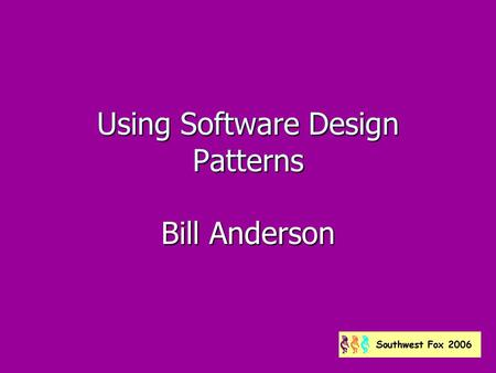 Using Software Design Patterns Bill Anderson. About me Fox developer since 1987 Fox developer since 1987 Program Director, Los Angeles Visual Foxpro Developers.