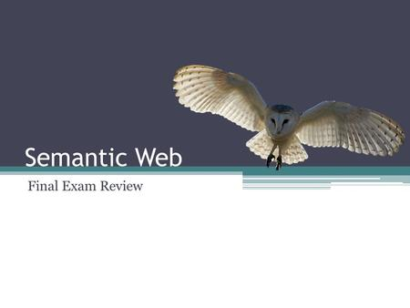 Semantic Web Final Exam Review. Topics for Final Exam First exam material (~30%) Design Patterns and Map/Reduce (~20%) Inference / Restrictions (~10%)