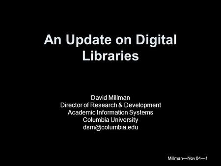 Millman—Nov 04—1 An Update on Digital Libraries David Millman Director of Research & Development Academic Information Systems Columbia University