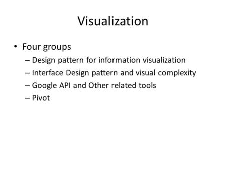 Visualization Four groups – Design pattern for information visualization – Interface Design pattern and visual complexity – Google API and Other related.