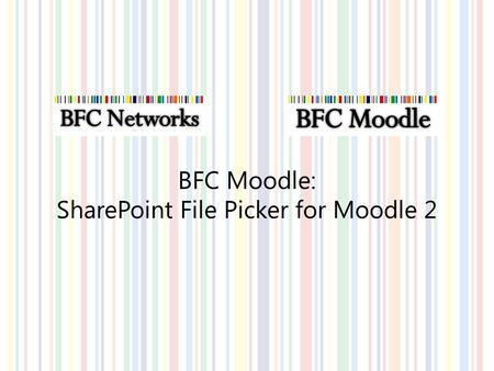 BFC Moodle: SharePoint File Picker for Moodle 2. Upload Document into SharePoint.