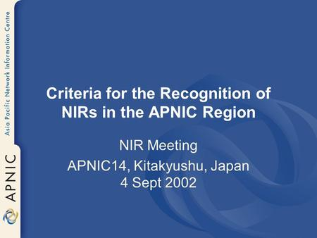 Criteria for the Recognition of NIRs in the APNIC Region NIR Meeting APNIC14, Kitakyushu, Japan 4 Sept 2002.