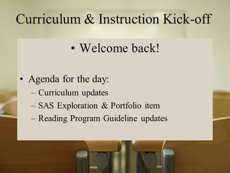 Curriculum & Instruction Kick-off Welcome back! Agenda for the day: –Curriculum updates –SAS Exploration & Portfolio item –Reading Program Guideline updates.