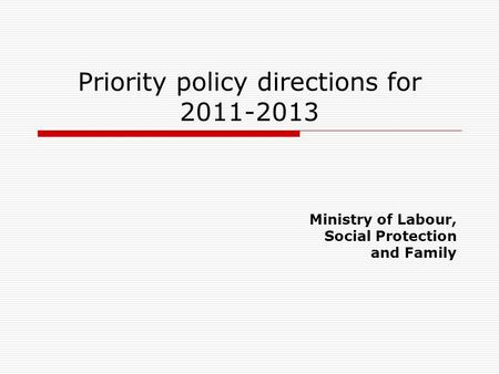 Priority policy directions for 2011-2013 Ministry of Labour, Social Protection and Family.