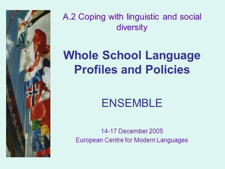 A.2 Coping with linguistic and social diversity Whole School Language Profiles and Policies ENSEMBLE 14-17 December 2005 European Centre for Modern Languages.