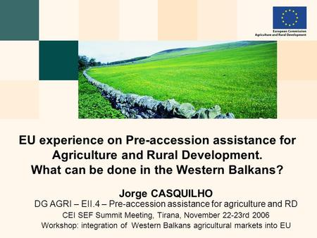 Jorge CASQUILHO DG AGRI – EII.4 – Pre-accession assistance for agriculture and RD CEI SEF Summit Meeting, Tirana, November 22-23rd 2006 Workshop: integration.