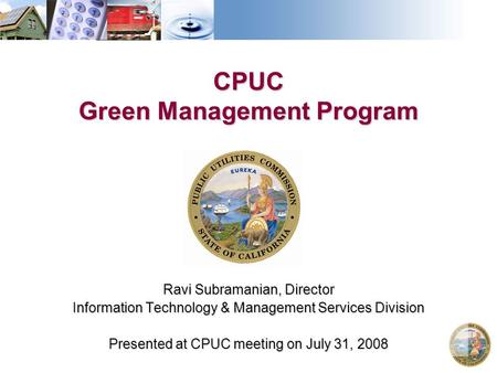 CPUC Green Management Program Ravi Subramanian, Director Information Technology & Management Services Division Presented at CPUC meeting on July 31, 2008.