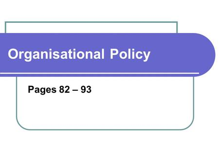 Organisational Policy Pages 82 – 93. Glossary Policy – A written statement of the processes and procedures, rules and regulations. Procedures – A series.