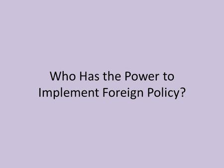 Who Has the Power to Implement Foreign Policy?. Presidential Powers Military Powers – Commander of the military. – Can send troops out for a limited time.