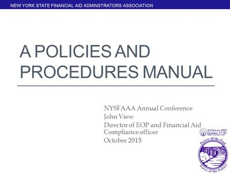 A POLICIES AND PROCEDURES MANUAL NYSFAAA Annual Conference John View Director of EOP and Financial Aid Compliance officer October 2015.