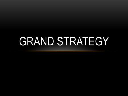 GRAND STRATEGY. WHAT IS GRAND STRATEGY? This is the choices a government makes to apply economic, military, diplomatic, and other resources to preserve.