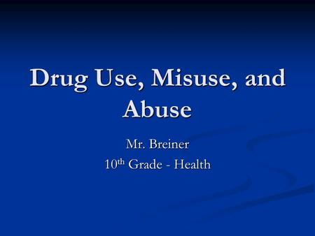 Drug Use, Misuse, and Abuse Mr. Breiner 10 th Grade - Health.