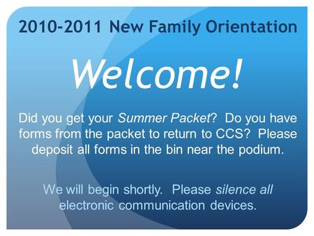 2010-2011 New Family Orientation Welcome! Did you get your Summer Packet? Do you have forms from the packet to return to CCS? Please deposit all forms.