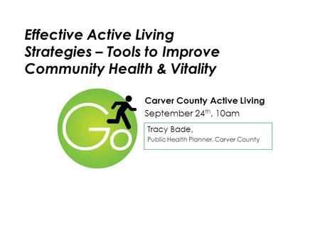 Effective Active Living Strategies – Tools to Improve Community Health & Vitality Carver County Active Living September 24 th, 10am Tracy Bade, Public.