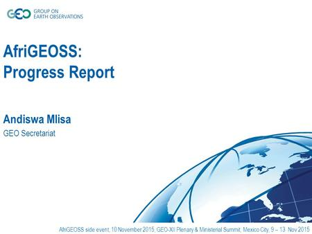 AfriGEOSS: Progress Report Andiswa Mlisa GEO Secretariat AfriGEOSS side event, 10 November 2015, GEO-XII Plenary & Ministerial Summit, Mexico City, 9 –